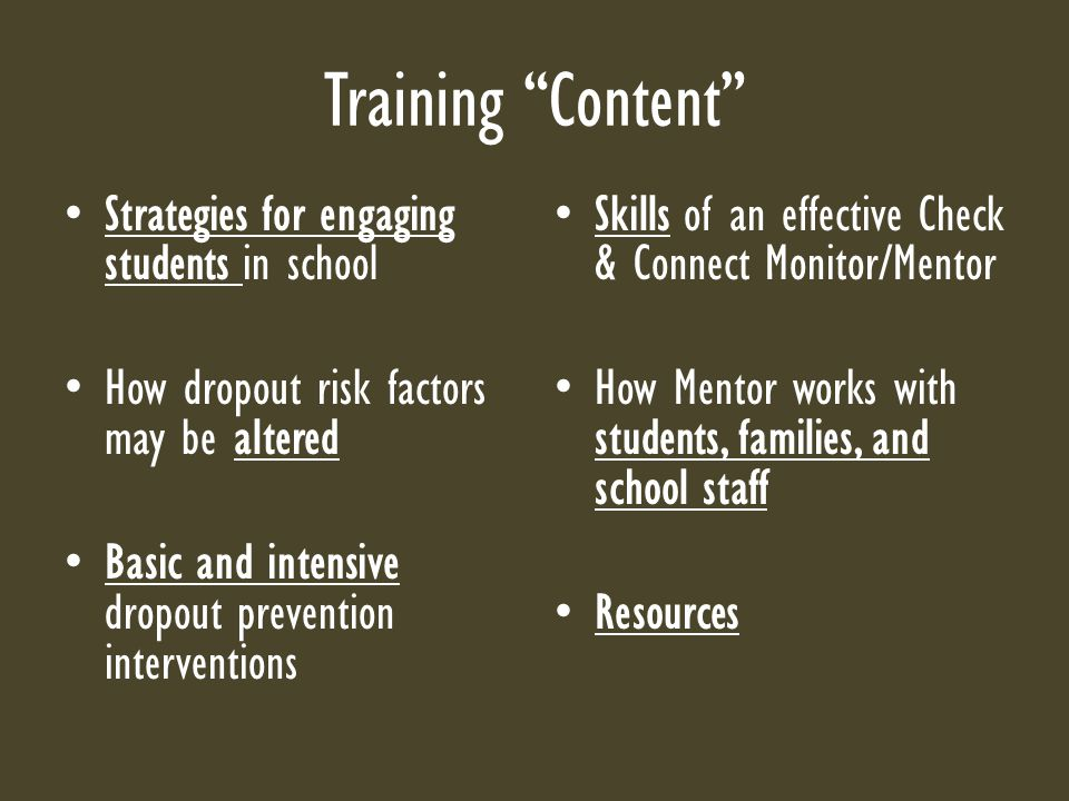 Training Content Strategies for engaging students in school How dropout risk factors may be altered Basic and intensive dropout prevention interventions Skills of an effective Check & Connect Monitor/Mentor How Mentor works with students, families, and school staff Resources