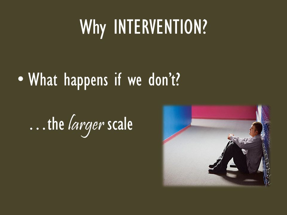 Why INTERVENTION? What happens if we don't? …the larger scale