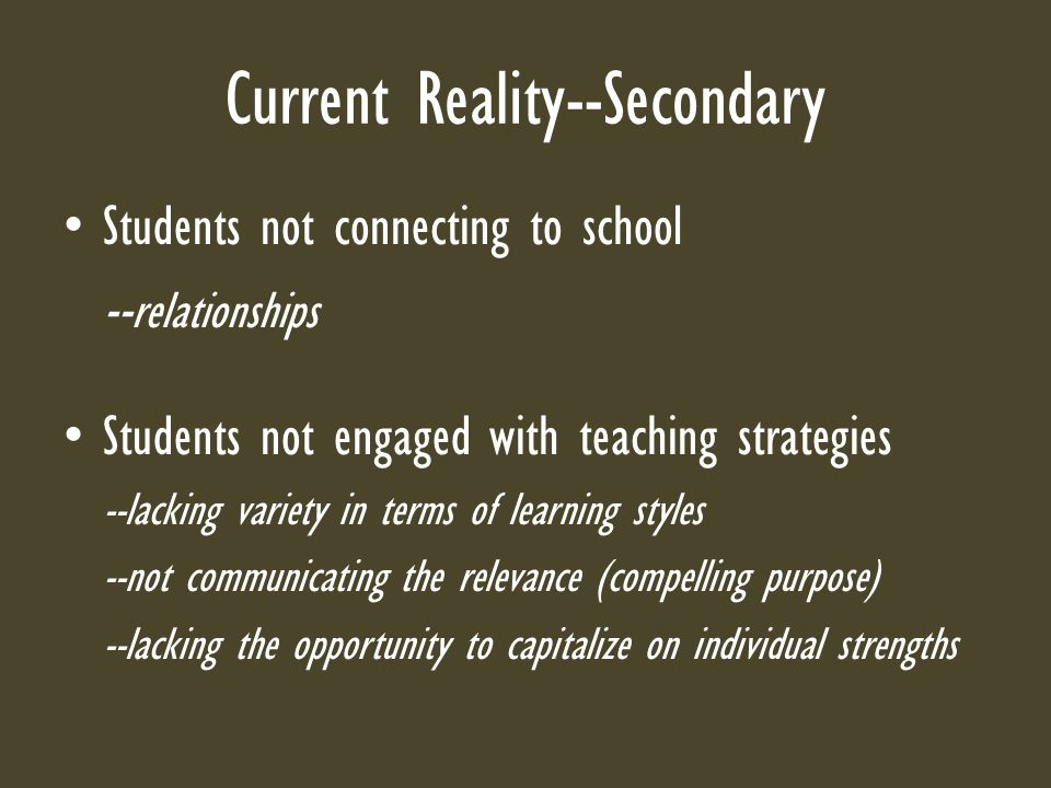 Current Reality--Secondary Students not connecting to school -- relationships Students not engaged with teaching strategies --lacking variety in terms