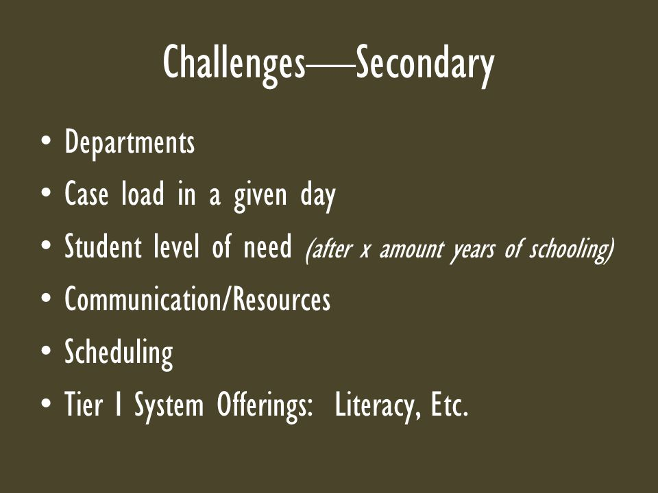 Challenges—Secondary Departments Case load in a given day Student level of need (after x amount years of schooling) Communication/Resources Scheduling Tier I System Offerings: Literacy, Etc.