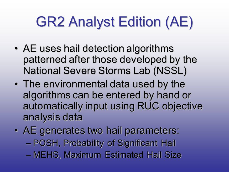 GR2 Analyst Edition (AE) AE uses hail detection algorithms patterned after those developed by the National Severe Storms Lab (NSSL)AE uses hail detect