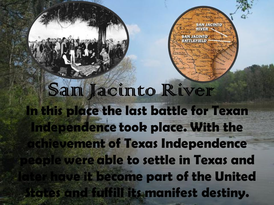 San Jacinto River In this place the last battle for Texan Independence took place. With the achievement of Texas Independence people were able to sett