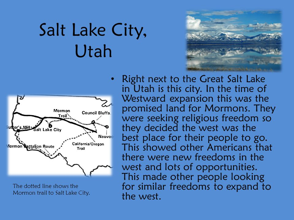 Salt Lake City, Utah Right next to the Great Salt Lake in Utah is this city. In the time of Westward expansion this was the promised land for Mormons.
