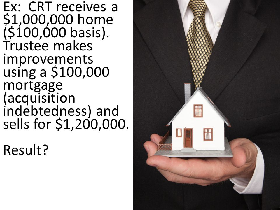 Ex: CRT receives a $1,000,000 home ($100,000 basis).
