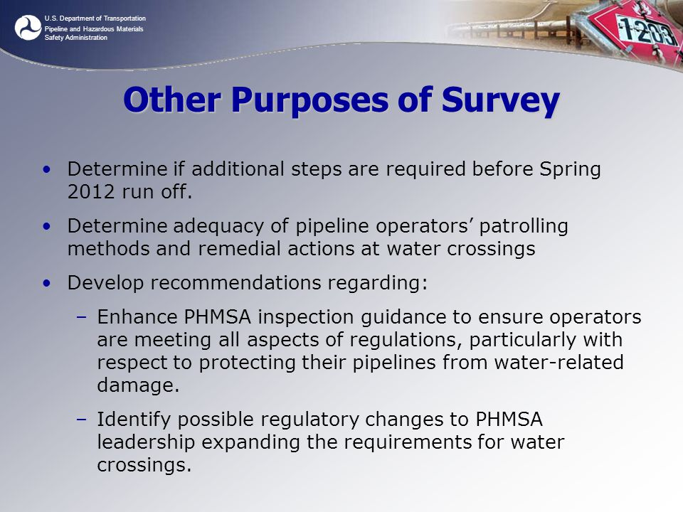 U.S. Department of Transportation Pipeline and Hazardous Materials Safety Administration Other Purposes of Survey Determine if additional steps are re