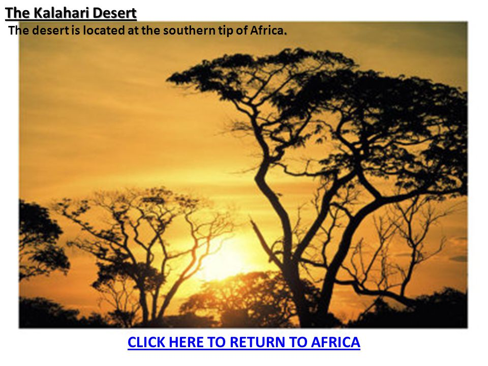 The Kalahari Desert. The desert is located at the southern tip of Africa. CLICK HERE TO RETURN TO AFRICA