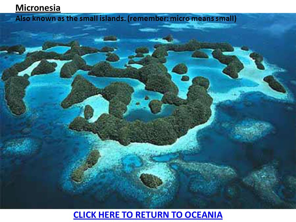 Micronesia Also known as the small islands. (remember: micro means small) CLICK HERE TO RETURN TO OCEANIA
