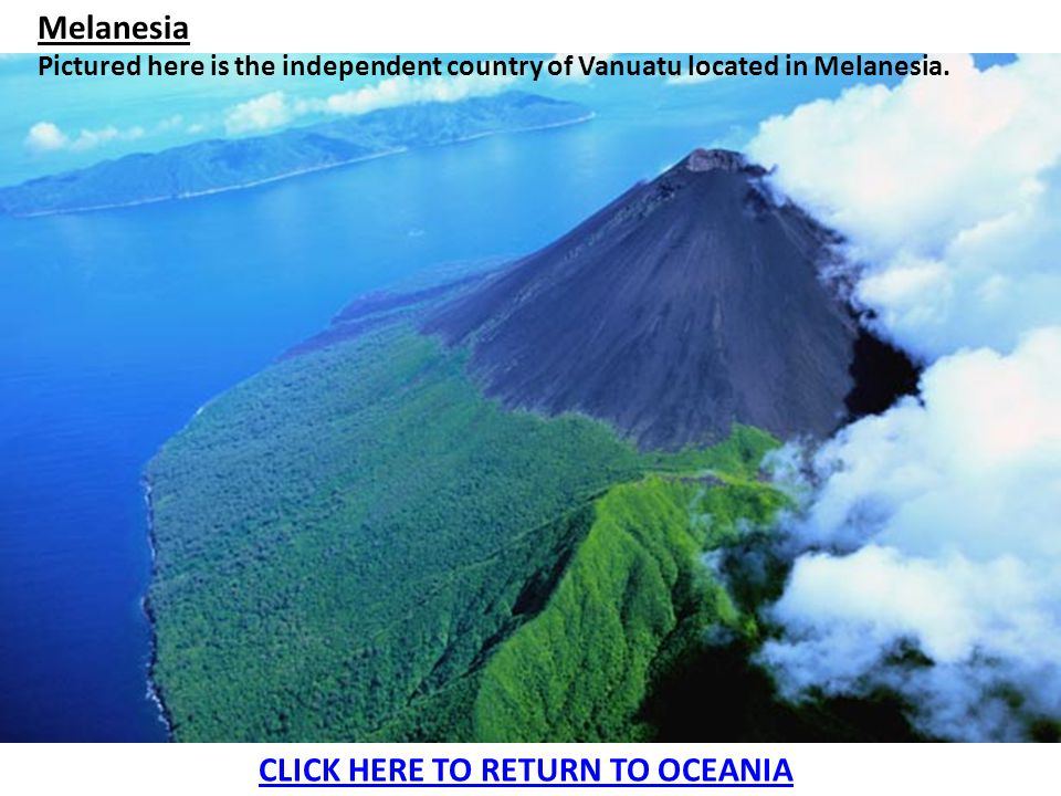 Melanesia Pictured here is the independent country of Vanuatu located in Melanesia. CLICK HERE TO RETURN TO OCEANIA