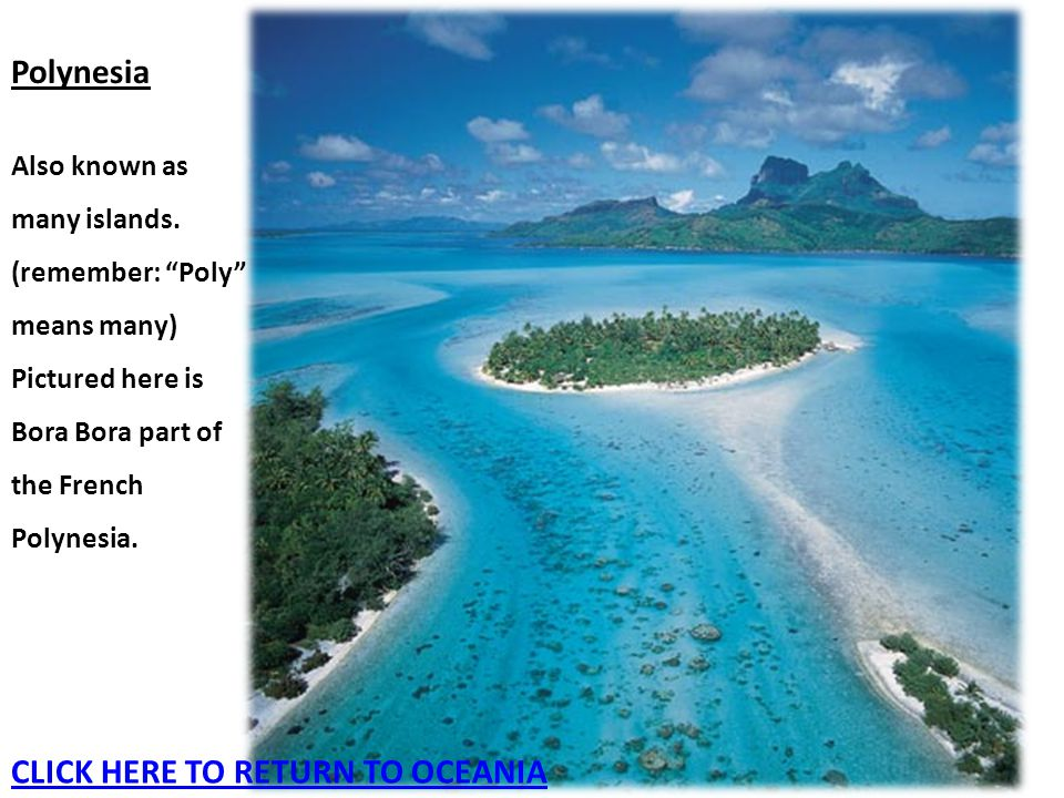 "Polynesia Also known as many islands. (remember: ""Poly"" means many) Pictured here is Bora Bora part of the French Polynesia. CLICK HERE TO RETURN TO O"
