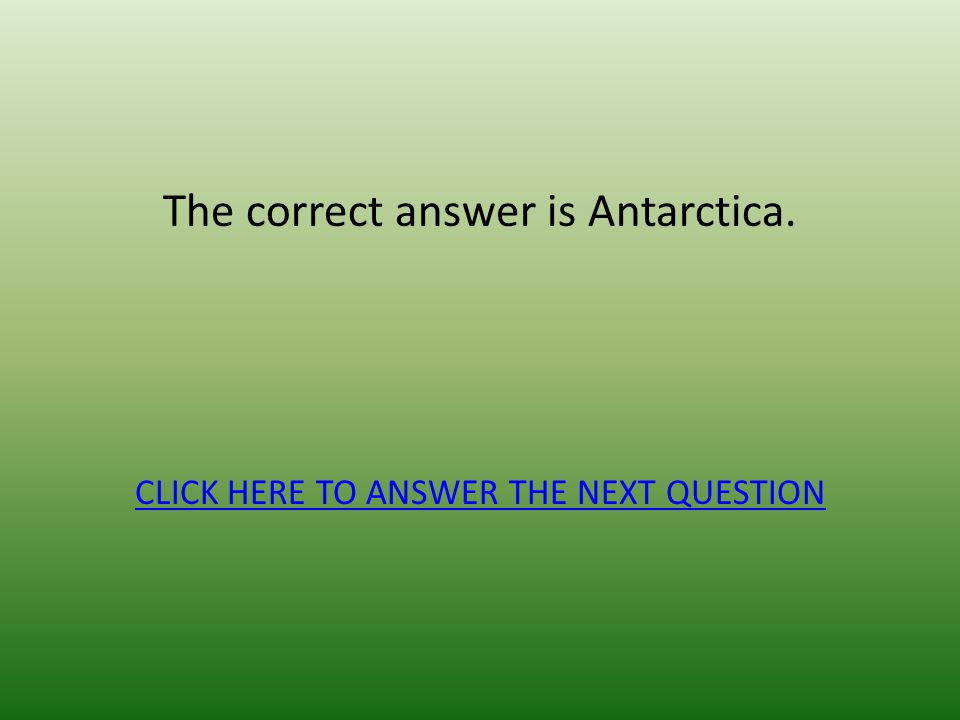 The correct answer is Antarctica. CLICK HERE TO ANSWER THE NEXT QUESTION