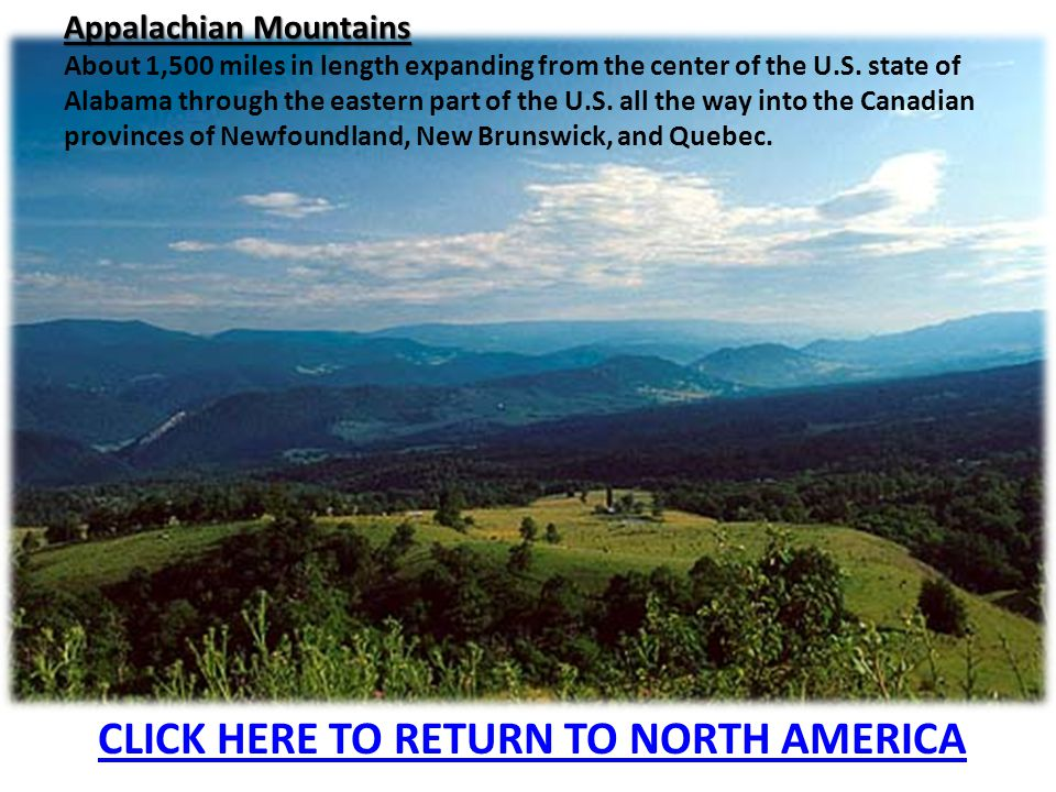 Appalachian Mountains About 1,500 miles in length expanding from the center of the U.S. state of Alabama through the eastern part of the U.S. all the