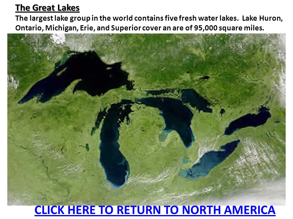 The Great Lakes The largest lake group in the world contains five fresh water lakes. Lake Huron, Ontario, Michigan, Erie, and Superior cover an are of