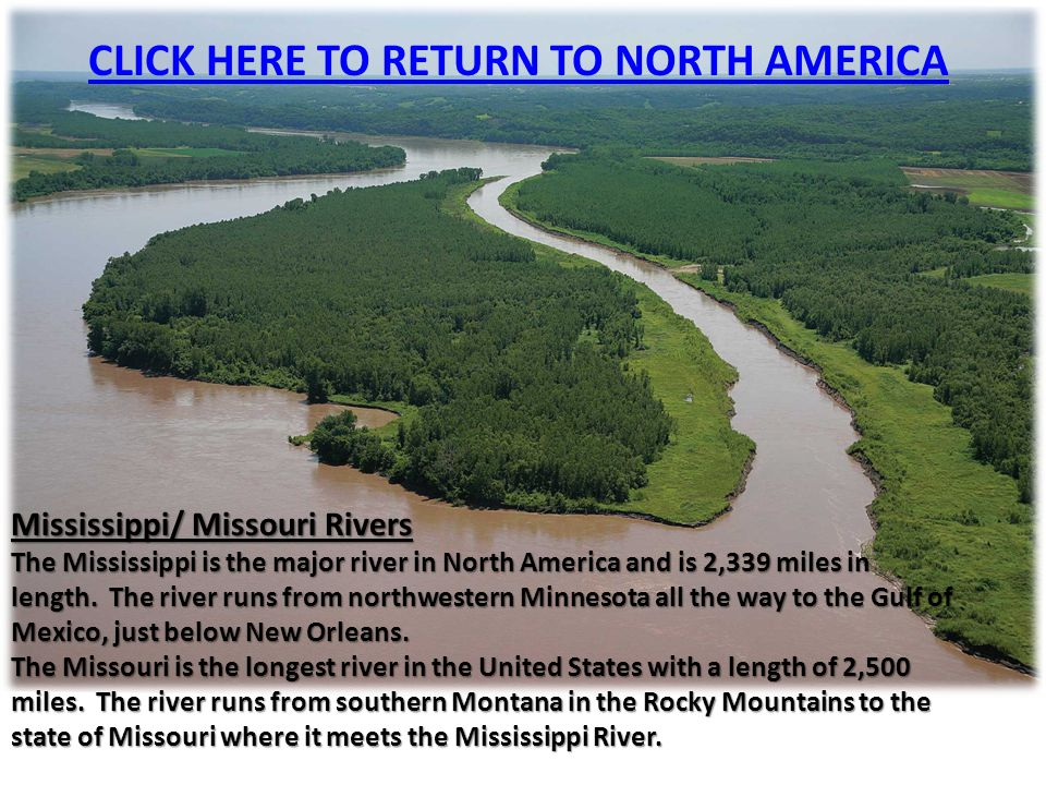 Mississippi/ Missouri Rivers The Mississippi is the major river in North America and is 2,339 miles in length. The river runs from northwestern Minnes