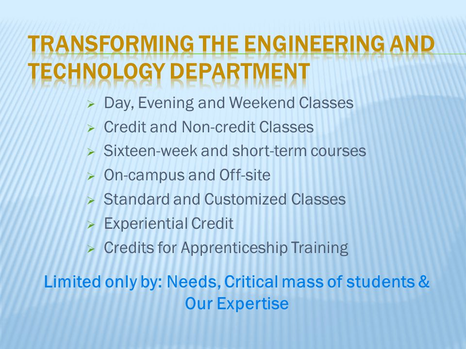  Day, Evening and Weekend Classes  Credit and Non-credit Classes  Sixteen-week and short-term courses  On-campus and Off-site  Standard and Custo