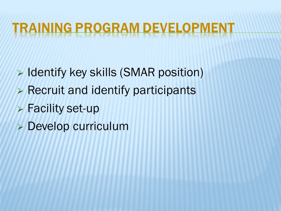  Identify key skills (SMAR position)  Recruit and identify participants  Facility set-up  Develop curriculum