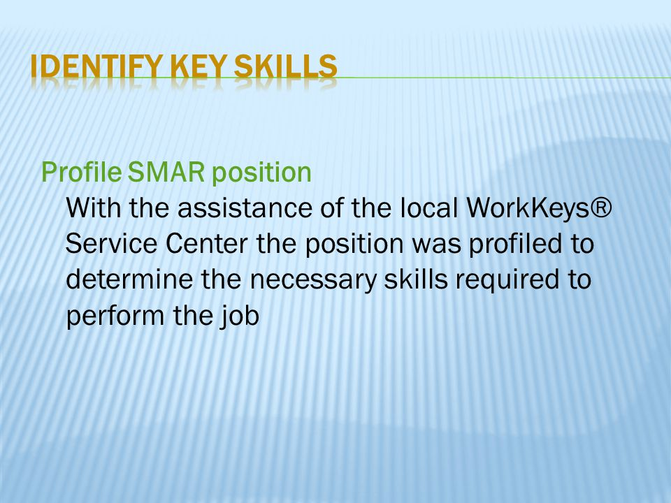 Profile SMAR position With the assistance of the local WorkKeys® Service Center the position was profiled to determine the necessary skills required t