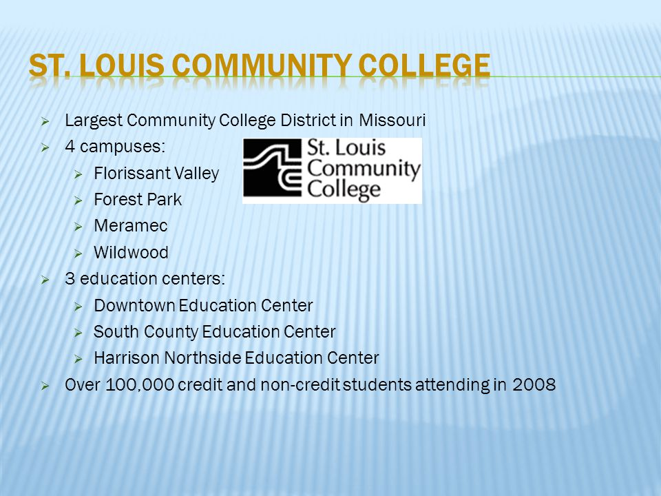  Largest Community College District in Missouri  4 campuses:  Florissant Valley  Forest Park  Meramec  Wildwood  3 education centers:  Downtown Education Center  South County Education Center  Harrison Northside Education Center  Over 100,000 credit and non-credit students attending in 2008