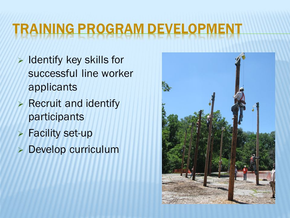  Identify key skills for successful line worker applicants  Recruit and identify participants  Facility set-up  Develop curriculum