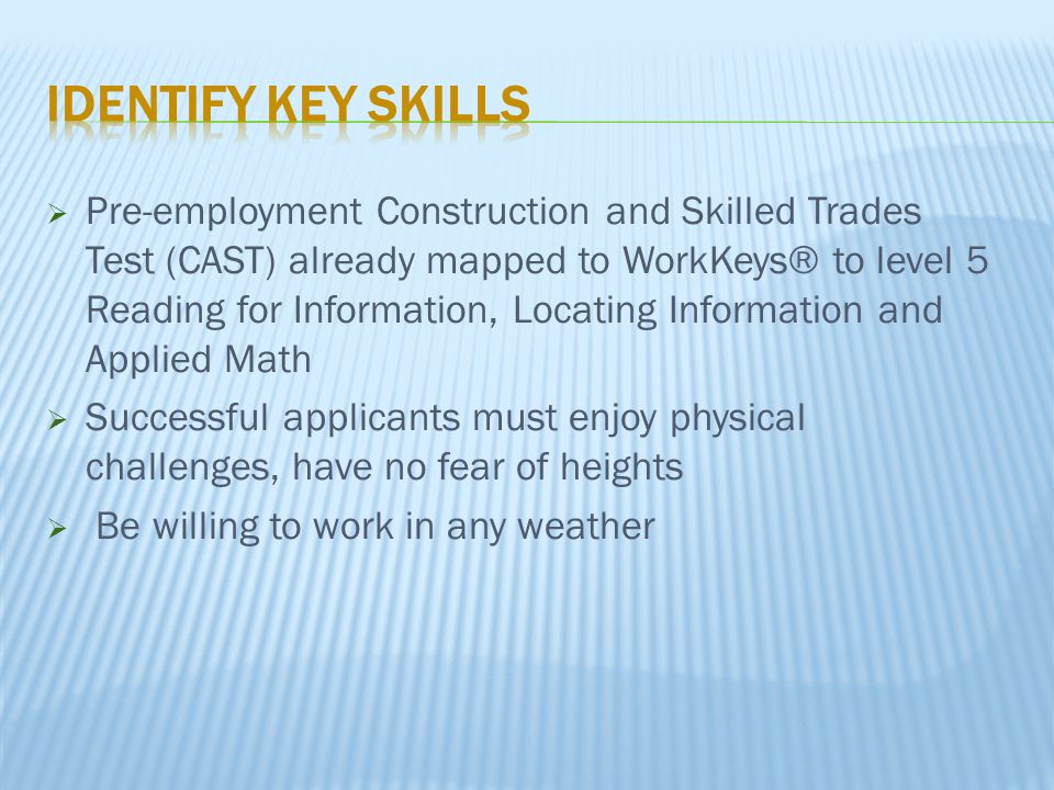  Pre-employment Construction and Skilled Trades Test (CAST) already mapped to WorkKeys® to level 5 Reading for Information, Locating Information and Applied Math  Successful applicants must enjoy physical challenges, have no fear of heights  Be willing to work in any weather