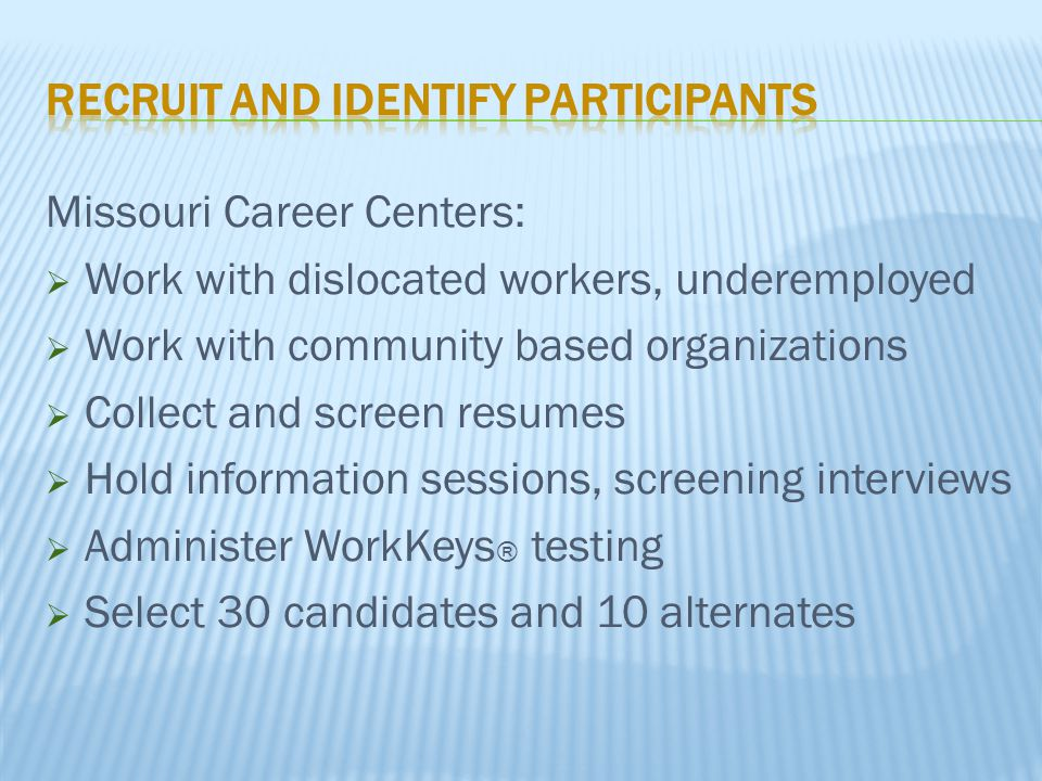 Missouri Career Centers:  Work with dislocated workers, underemployed  Work with community based organizations  Collect and screen resumes  Hold information sessions, screening interviews  Administer WorkKeys ® testing  Select 30 candidates and 10 alternates
