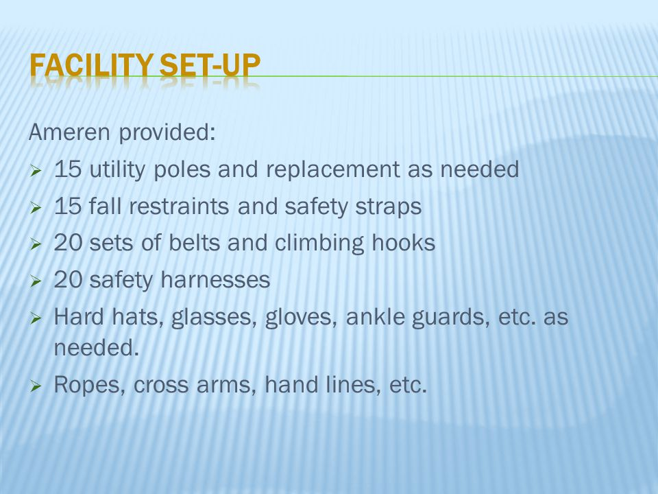 Ameren provided:  15 utility poles and replacement as needed  15 fall restraints and safety straps  20 sets of belts and climbing hooks  20 safety harnesses  Hard hats, glasses, gloves, ankle guards, etc.