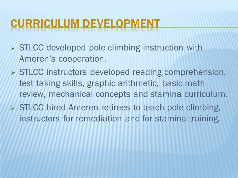  STLCC developed pole climbing instruction with Ameren's cooperation.  STLCC instructors developed reading comprehension, test taking skills, graphi