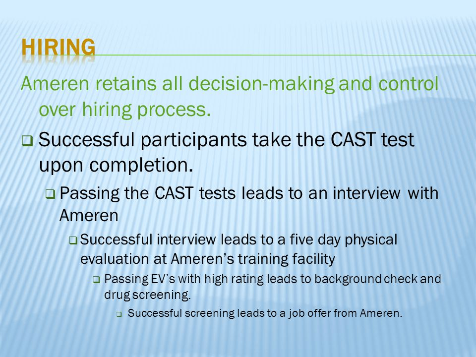 Ameren retains all decision-making and control over hiring process.  Successful participants take the CAST test upon completion.  Passing the CAST t