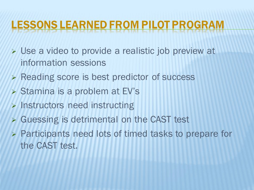  Use a video to provide a realistic job preview at information sessions  Reading score is best predictor of success  Stamina is a problem at EV's 