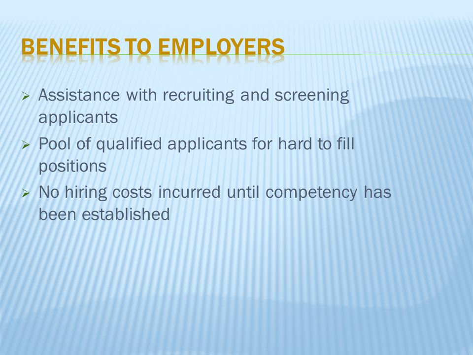  Assistance with recruiting and screening applicants  Pool of qualified applicants for hard to fill positions  No hiring costs incurred until compe