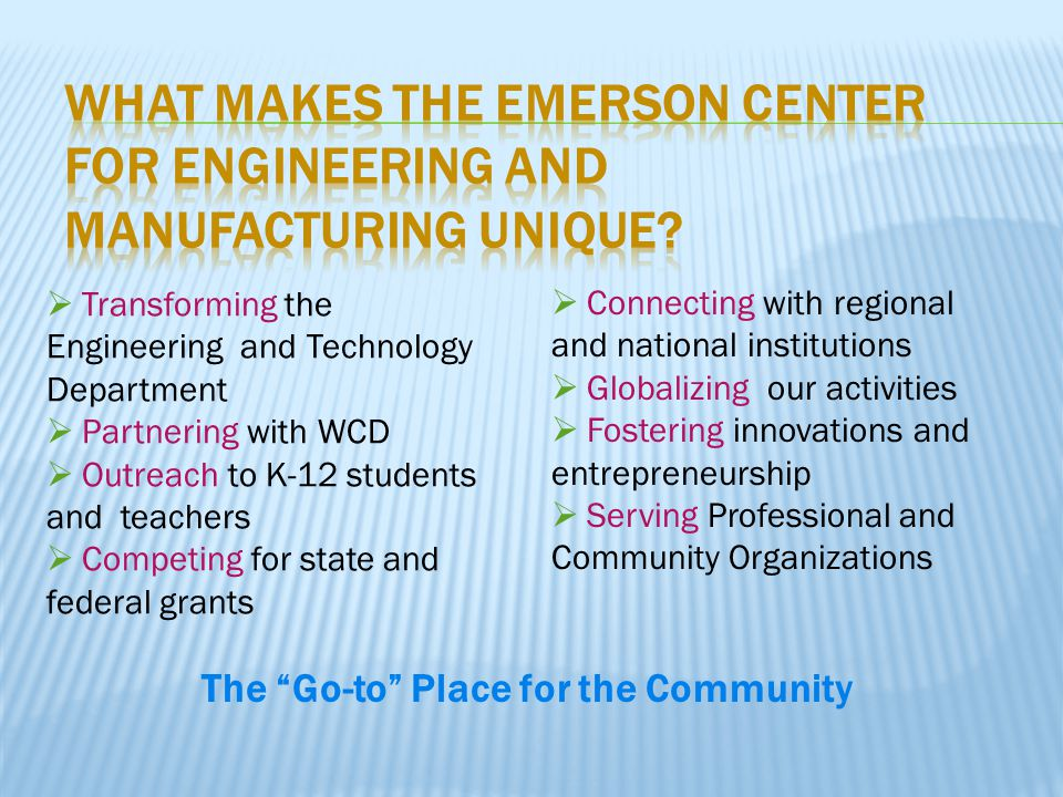  Transforming the Engineering and Technology Department  Partnering with WCD  Outreach to K-12 students and teachers  Competing for state and federal grants  Connecting with regional and national institutions  Globalizing our activities  Fostering innovations and entrepreneurship  Serving Professional and Community Organizations The Go-to Place for the Community