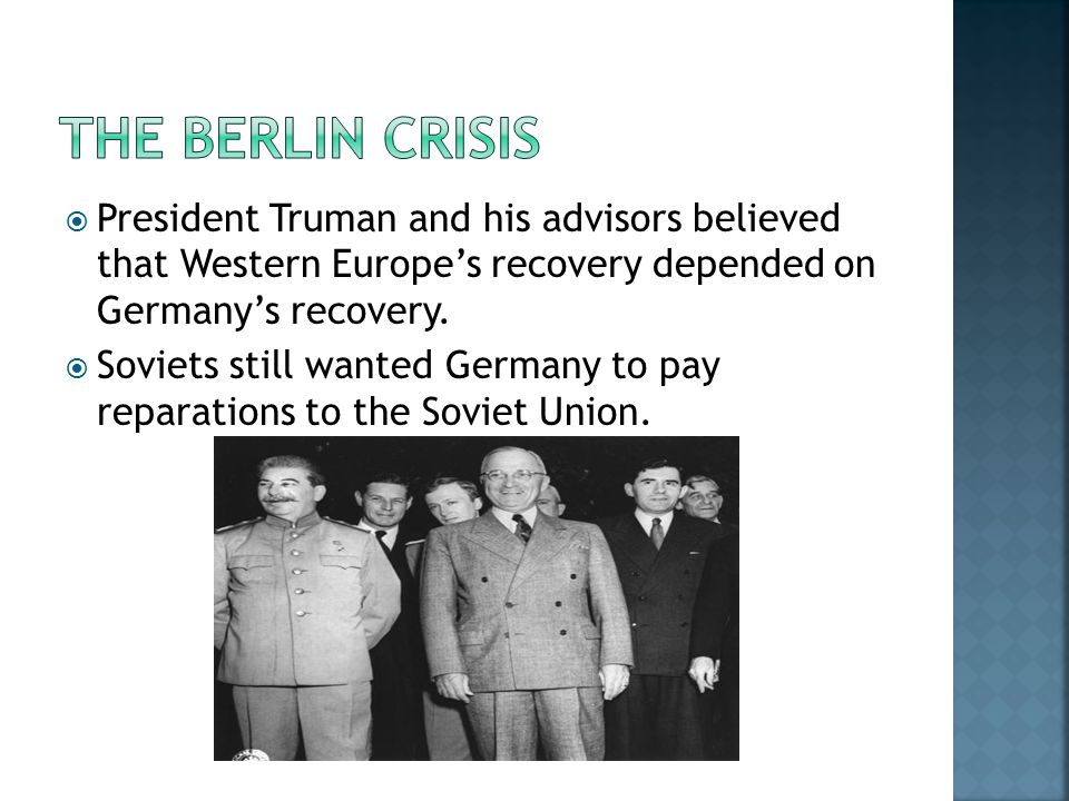  President Truman and his advisors believed that Western Europe's recovery depended on Germany's recovery.  Soviets still wanted Germany to pay repa