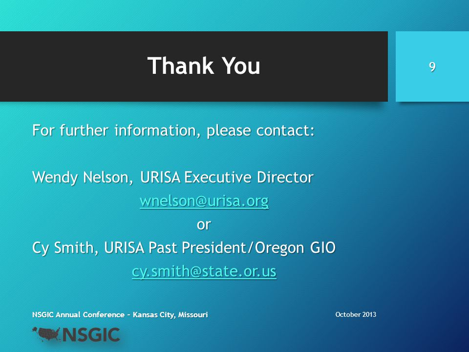 Thank You For further information, please contact: Wendy Nelson, URISA Executive Director wnelson@urisa.org or Cy Smith, URISA Past President/Oregon GIO cy.smith@state.or.us October 2013 NSGIC Annual Conference – Kansas City, Missouri 9