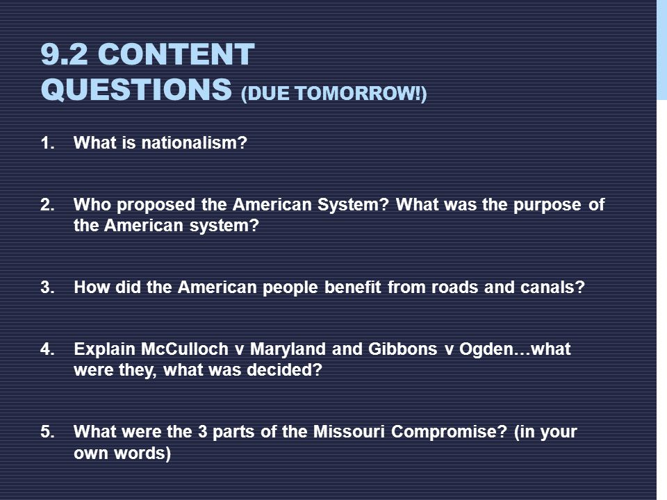 9.2 CONTENT QUESTIONS (DUE TOMORROW!) 1.What is nationalism? 2.Who proposed the American System? What was the purpose of the American system? 3.How di