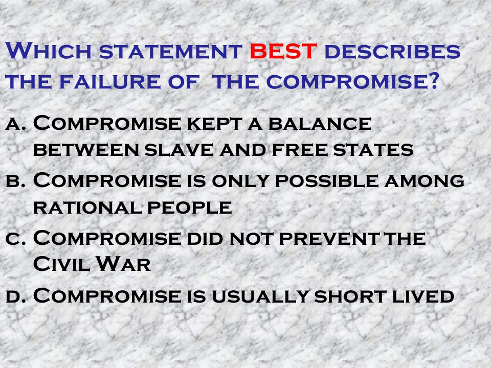 Which statement best describes the failure of the compromise? a.Compromise kept a balance between slave and free states b.Compromise is only possible