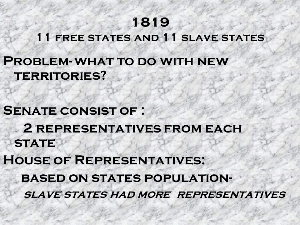 1819 11 free states and 11 slave states Problem- what to do with new territories? Senate consist of : 2 representatives from each state House of Repre