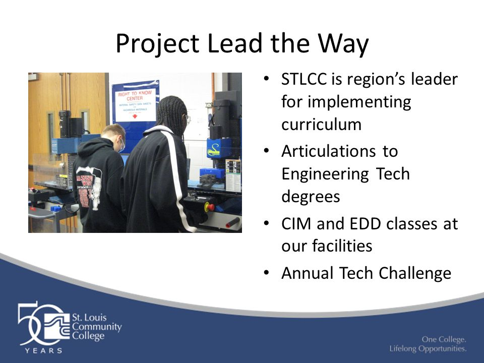 Project Lead the Way STLCC is region's leader for implementing curriculum Articulations to Engineering Tech degrees CIM and EDD classes at our facilities Annual Tech Challenge