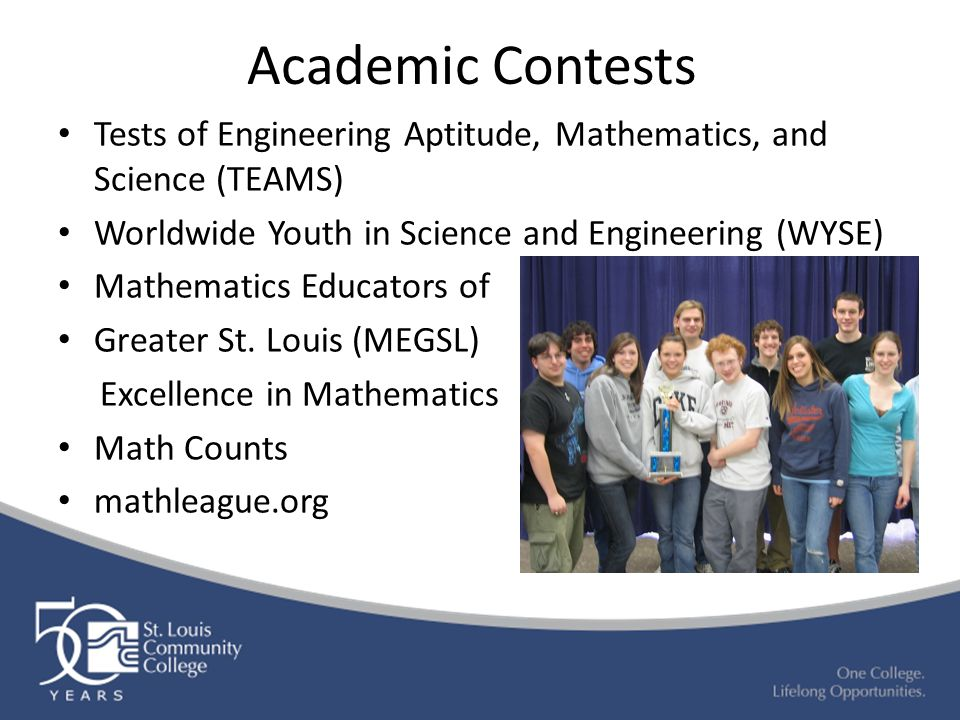 Academic Contests Tests of Engineering Aptitude, Mathematics, and Science (TEAMS) Worldwide Youth in Science and Engineering (WYSE) Mathematics Educators of Greater St.