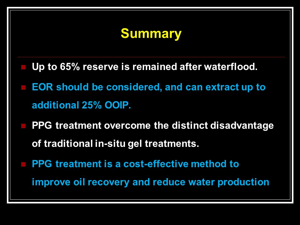Summary Up to 65% reserve is remained after waterflood. EOR should be considered, and can extract up to additional 25% OOIP. PPG treatment overcome th