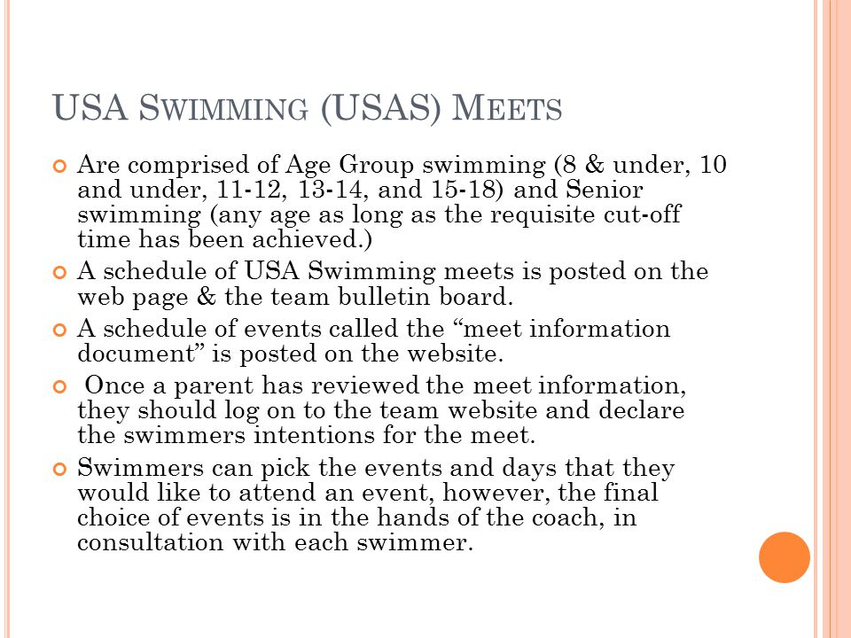 USA S WIMMING (USAS) M EETS Are comprised of Age Group swimming (8 & under, 10 and under, 11-12, 13-14, and 15-18) and Senior swimming (any age as long as the requisite cut-off time has been achieved.) A schedule of USA Swimming meets is posted on the web page & the team bulletin board.