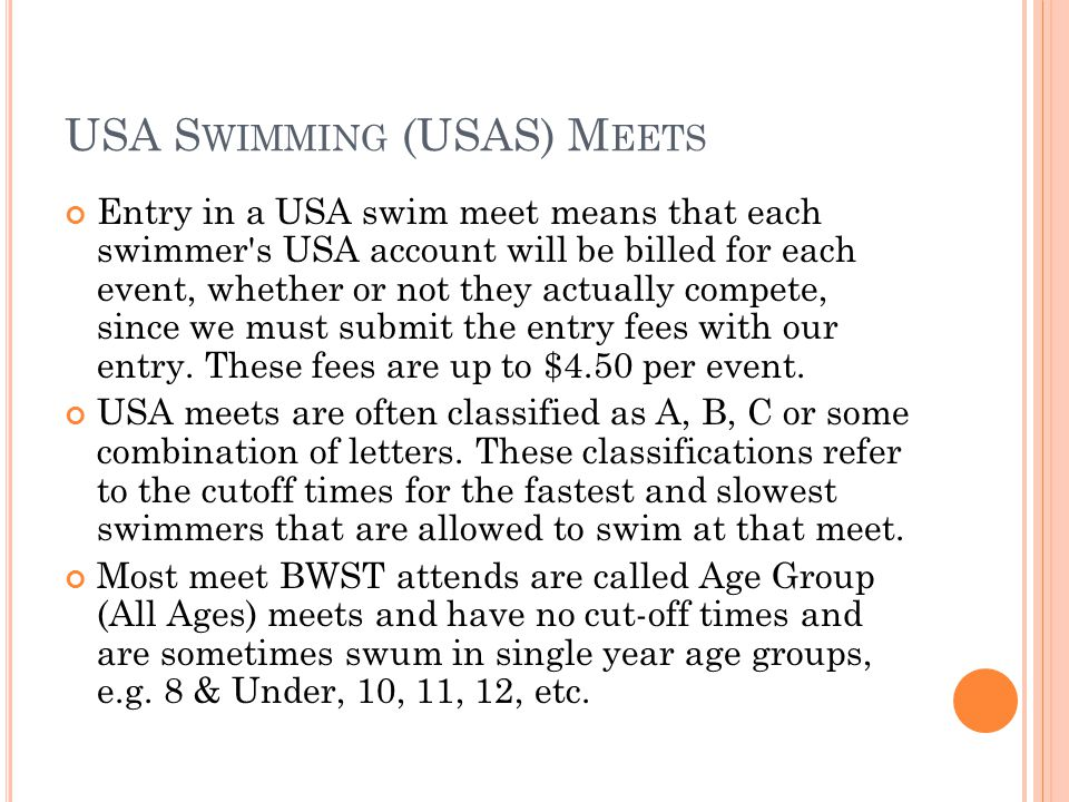 USA S WIMMING (USAS) M EETS Entry in a USA swim meet means that each swimmer s USA account will be billed for each event, whether or not they actually compete, since we must submit the entry fees with our entry.