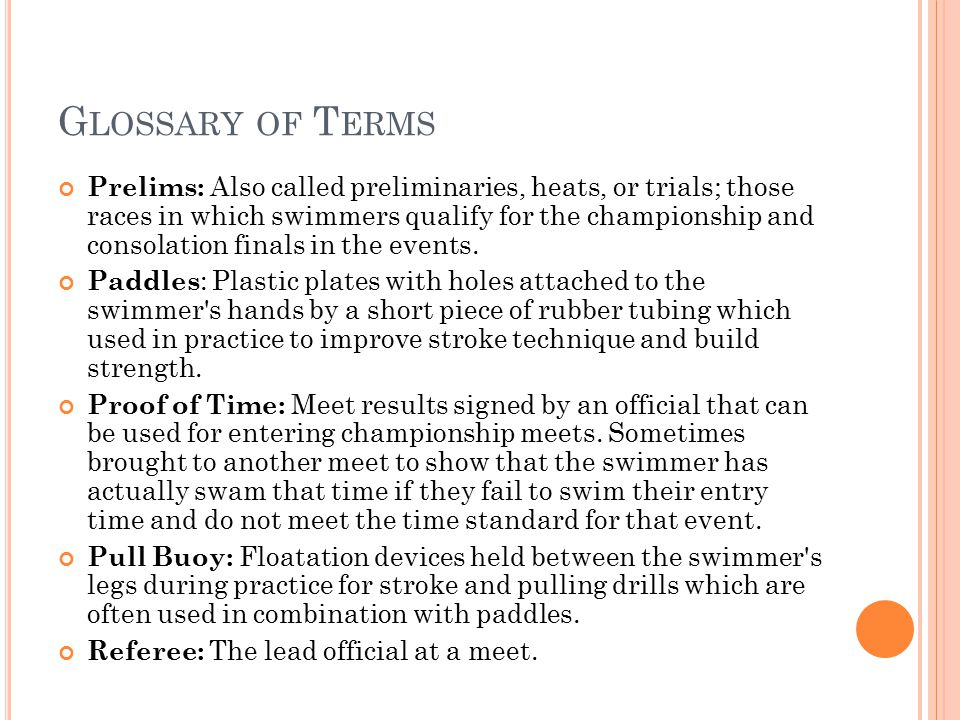 G LOSSARY OF T ERMS Prelims: Also called preliminaries, heats, or trials; those races in which swimmers qualify for the championship and consolation finals in the events.