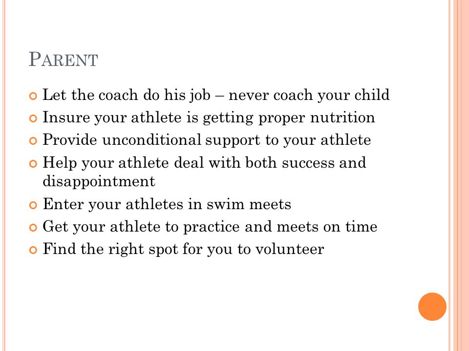 P ARENT Let the coach do his job – never coach your child Insure your athlete is getting proper nutrition Provide unconditional support to your athlete Help your athlete deal with both success and disappointment Enter your athletes in swim meets Get your athlete to practice and meets on time Find the right spot for you to volunteer