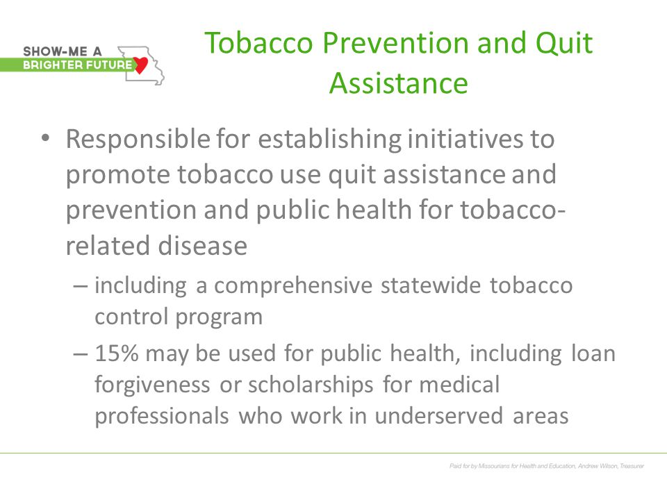 Tobacco Prevention and Quit Assistance Responsible for establishing initiatives to promote tobacco use quit assistance and prevention and public health for tobacco- related disease – including a comprehensive statewide tobacco control program – 15% may be used for public health, including loan forgiveness or scholarships for medical professionals who work in underserved areas