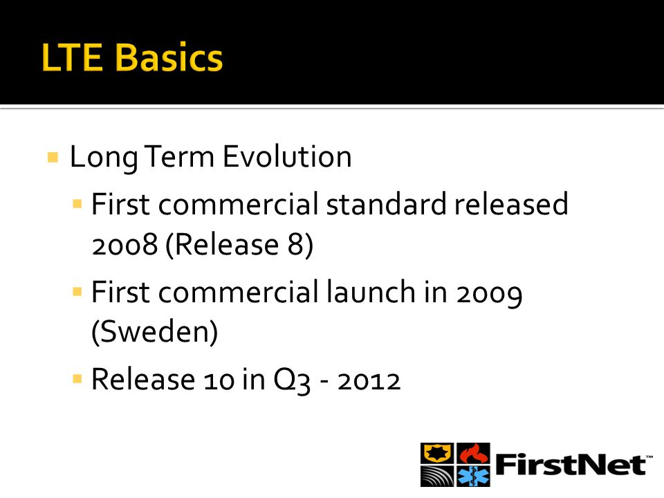  Long Term Evolution  First commercial standard released 2008 (Release 8)  First commercial launch in 2009 (Sweden)  Release 10 in Q3 - 2012
