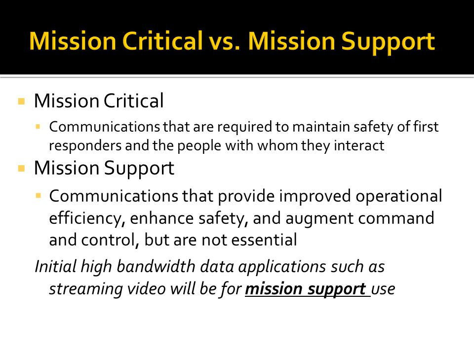  Mission Critical  Communications that are required to maintain safety of first responders and the people with whom they interact  Mission Support  Communications that provide improved operational efficiency, enhance safety, and augment command and control, but are not essential Initial high bandwidth data applications such as streaming video will be for mission support use