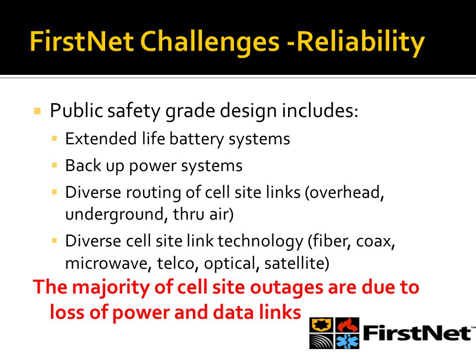  Public safety grade design includes:  Extended life battery systems  Back up power systems  Diverse routing of cell site links (overhead, underground, thru air)  Diverse cell site link technology (fiber, coax, microwave, telco, optical, satellite) The majority of cell site outages are due to loss of power and data links