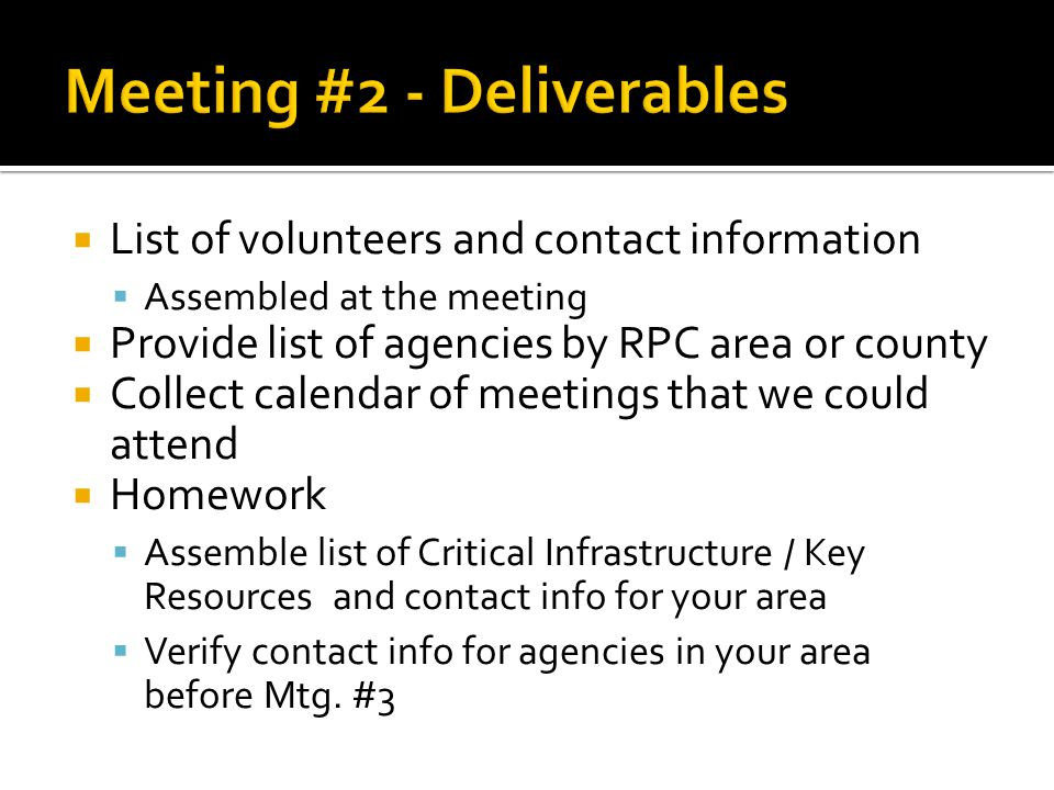  List of volunteers and contact information  Assembled at the meeting  Provide list of agencies by RPC area or county  Collect calendar of meetings that we could attend  Homework  Assemble list of Critical Infrastructure / Key Resources and contact info for your area  Verify contact info for agencies in your area before Mtg.