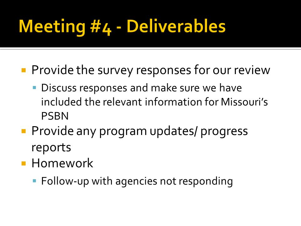  Provide the survey responses for our review  Discuss responses and make sure we have included the relevant information for Missouri's PSBN  Provide any program updates/ progress reports  Homework  Follow-up with agencies not responding