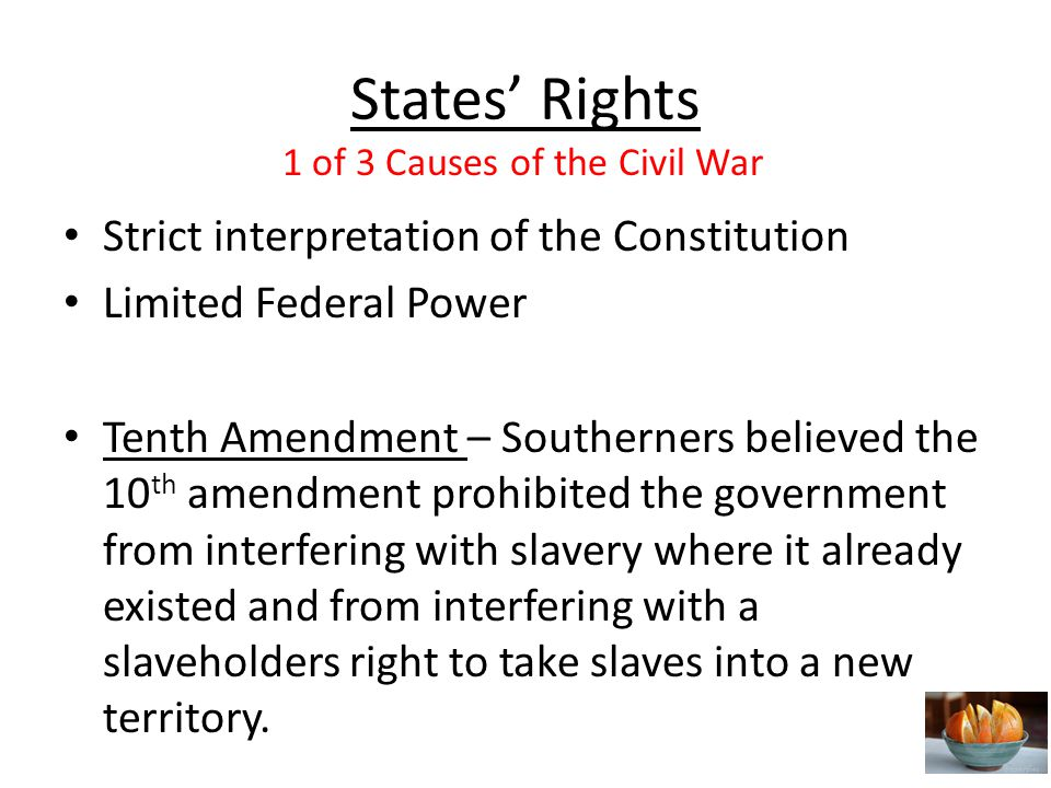 States' Rights Strict interpretation of the Constitution Limited Federal Power Tenth Amendment – Southerners believed the 10 th amendment prohibited the government from interfering with slavery where it already existed and from interfering with a slaveholders right to take slaves into a new territory.