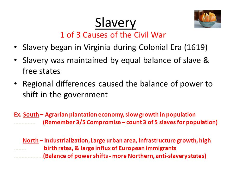 Slavery Slavery began in Virginia during Colonial Era (1619) Slavery was maintained by equal balance of slave & free states Regional differences caused the balance of power to shift in the government Ex.